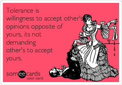 Tolerance is willingness to accept other's opinions opposite of yours, its not demanding other's to accept yours.