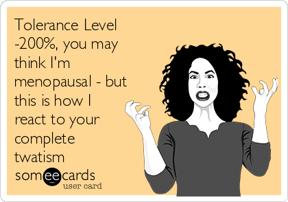 Tolerance Level -200%, you may think I'm menopausal - but this is how I react to your complete twatism