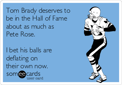 Tom Brady deserves to be in the Hall of Fame about as much as  Pete Rose.  I bet his balls are deflating on  their own now.