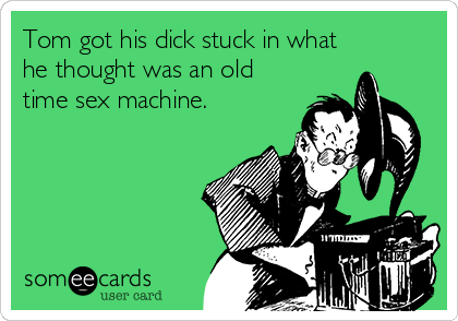 Tom got his dick stuck in what he thought was an old time sex machine.