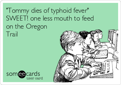 """Tommy dies of typhoid fever""  SWEET! one less mouth to feed on the Oregon Trail"