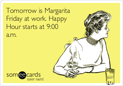 Tomorrow is Margarita Friday at work. Happy Hour starts at 9:00 a.m.