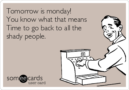 Tomorrow is monday! You know what that means Time to go back to all the shady people.