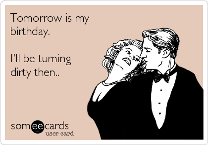 Tomorrow is my birthday.  I'll be turning dirty then..