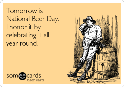 Tomorrow is National Beer Day. I honor it by celebrating it all year round.