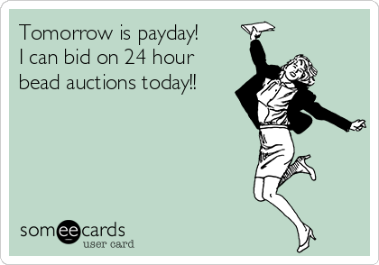 Tomorrow is payday!  I can bid on 24 hour bead auctions today!!