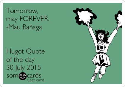 Tomorrow, may FOREVER. -Mau Bañaga   Hugot Quote of the day 30 July 2015