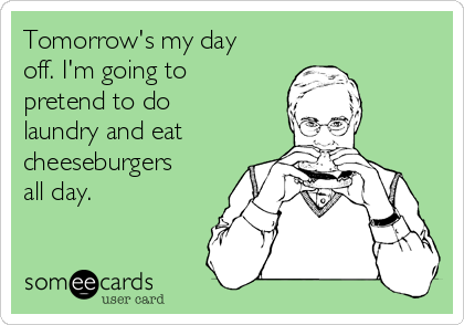 Tomorrow's my day off. I'm going to pretend to do laundry and eat  cheeseburgers all day.