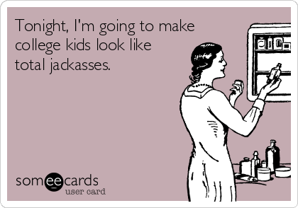 Tonight, I'm going to make college kids look like total jackasses.
