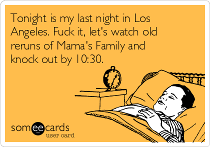 Tonight is my last night in Los Angeles. Fuck it, let's watch old reruns of Mama's Family and knock out by 10:30.