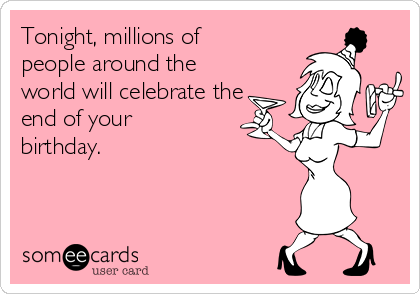 Tonight, millions of people around the world will celebrate the end of your birthday.