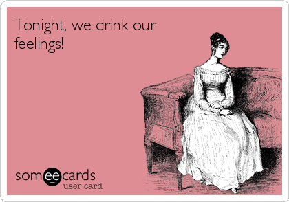 Tonight, we drink our  feelings!