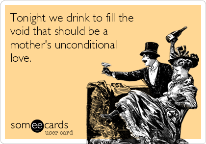 Tonight we drink to fill the void that should be a mother's unconditional love.