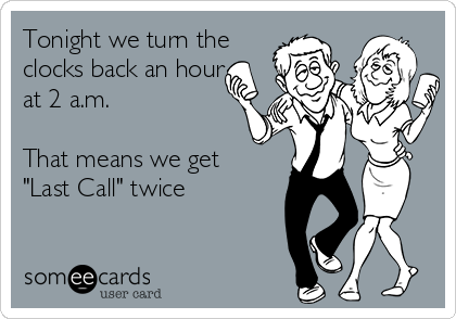 "Tonight we turn the clocks back an hour at 2 a.m.  That means we get  ""Last Call"" twice"