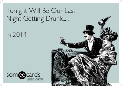Tonight Will Be Our Last Night Getting Drunk.....  In 2014