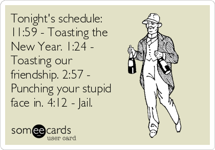 Tonight's schedule: 11:59 - Toasting the New Year. 1:24 - Toasting our friendship. 2:57 - Punching your stupid face in. 4:12 - Jail.