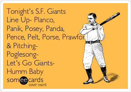 Tonight's S.F. Giants Line Up- Planco, Panik, Posey, Panda, Pence, Pelt, Porse, Prawford. & Pitching- Poglesong- Let's Go Giants- Humm Baby