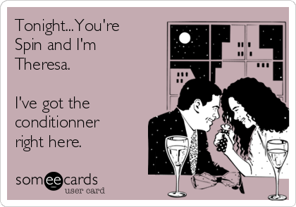 Tonight...You're Spin and I'm Theresa.  I've got the conditionner right here.