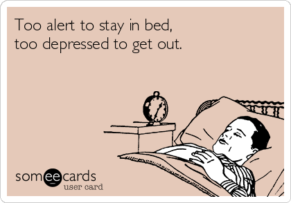 Too alert to stay in bed,  too depressed to get out.