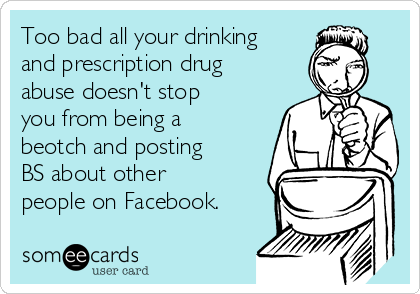 Too bad all your drinking and prescription drug abuse doesn't stop you from being a beotch and posting BS about other people on Facebook.