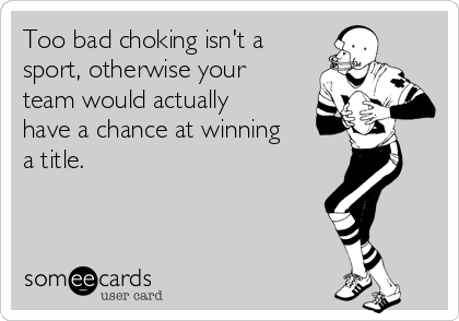 Too bad choking isn't a sport, otherwise your team would actually have a chance at winning a title.