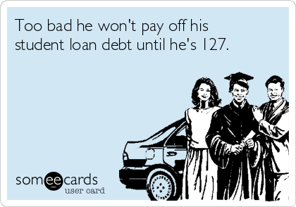Too bad he won't pay off his student loan debt until he's 127.