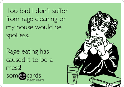 Too bad I don't suffer from rage cleaning or my house would be spotless.  Rage eating has caused it to be a mess!