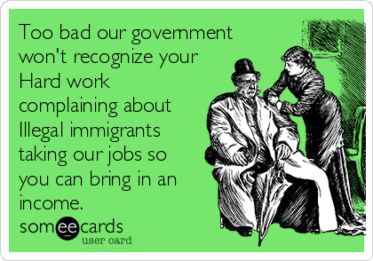 Too bad our government won't recognize your Hard work complaining about Illegal immigrants taking our jobs so you can bring in an income.