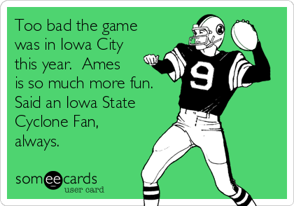 Too bad the game was in Iowa City this year.  Ames is so much more fun. Said an Iowa State Cyclone Fan, always.