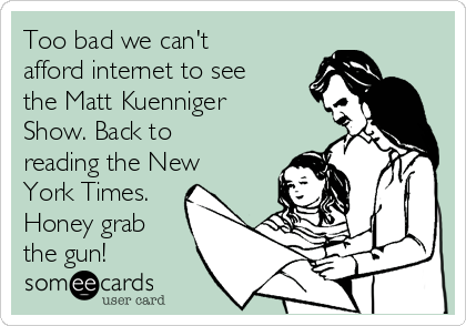Too bad we can't afford internet to see the Matt Kuenniger Show. Back to reading the New York Times. Honey grab the gun!