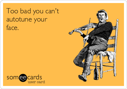 Too bad you can't  autotune your  face.