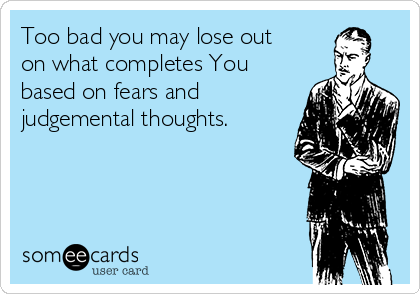 Too bad you may lose out on what completes You based on fears and judgemental thoughts.