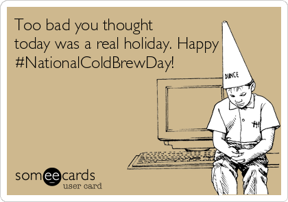 Too bad you thought today was a real holiday. Happy #NationalColdBrewDay!