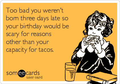 Too bad you weren't born three days late so your birthday would be scary for reasons other than your capacity for tacos.