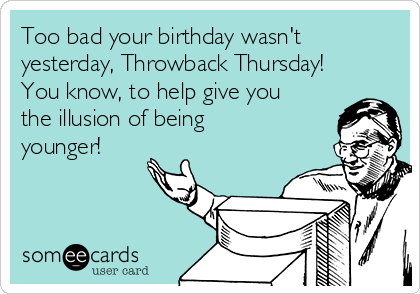 ... having anniversary's of my 29th birthday. | Birthday EcardYour Ecards Work Thursday