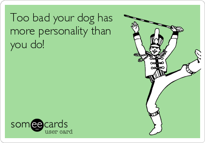 Too bad your dog has more personality than you do!