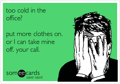 too cold in the office?   put more clothes on. or I can take mine off. your call.