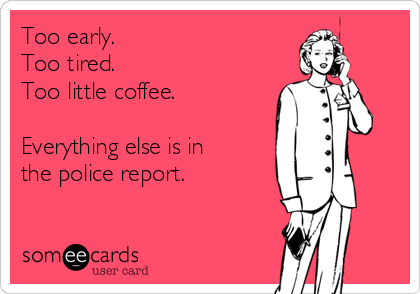 Too early. Too tired. Too little coffee.  Everything else is in the police report.
