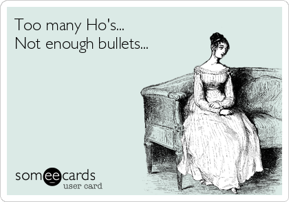 Too many Ho's... Not enough bullets...