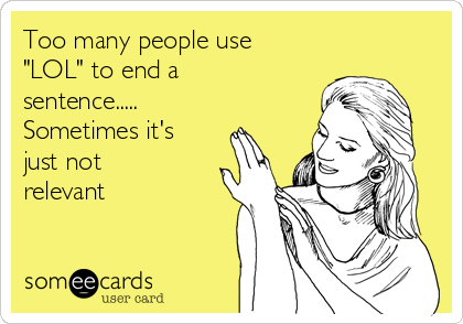 """Too many people use """"LOL"""" to end a sentence..... Sometimes it's just not relevant"""