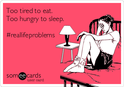 Too tired to eat. Too hungry to sleep.  #reallifeproblems