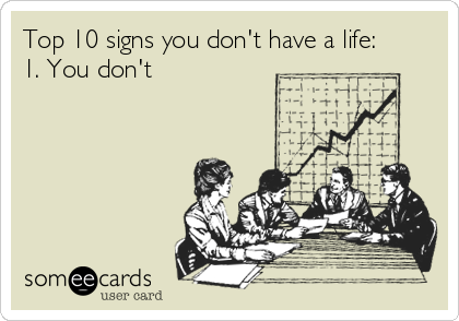 Top 10 signs you don't have a life: 1. You don't