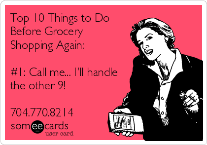 Top 10 Things to Do Before Grocery Shopping Again:  #1: Call me... I'll handle the other 9!  704.770.8214