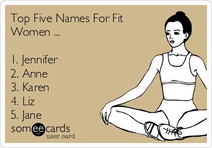 Top Five Names For Fit Women ...  1. Jennifer 2. Anne 3. Karen 4. Liz 5. Jane