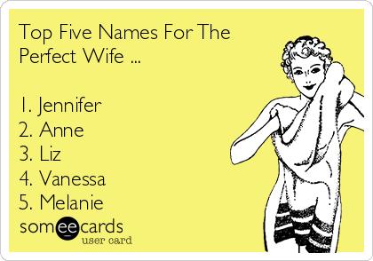 Top Five Names For The Perfect Wife ...  1. Jennifer    2. Anne 3. Liz 4. Vanessa 5. Melanie