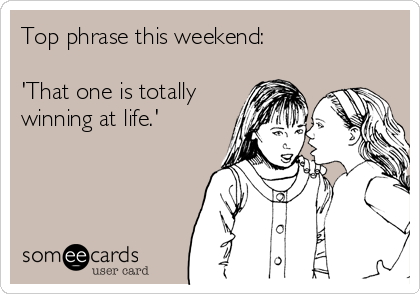 Top phrase this weekend:  'That one is totally winning at life.'