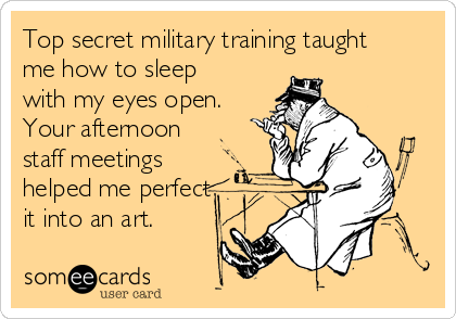 Top secret military training taught me how to sleep with my eyes open. Your afternoon staff meetings helped me perfect it into an art.