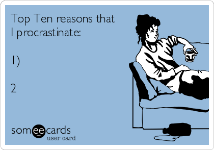Top Ten reasons that I procrastinate:  1)  2