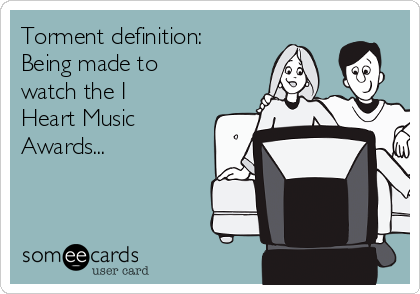 Torment definition: Being made to watch the I Heart Music Awards...