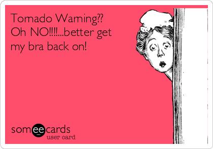 Tornado Warning??  Oh NO!!!!...better get my bra back on!